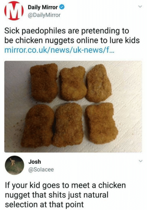 lure: Daily Mirror  @DailyMirror  Sick paedophiles are pretending to  be chicken nuggets online to lure kids  mirror.co.uk/news/uk-news/f..  Josh  @Solacee  If your kid goes to meet a chicken  nugget that shits just natural  selection at that point