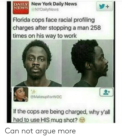 Nydailynews: DAILY New York Daily News  NEWS NYDailyNews  Florida cops face racial profiling  charges after stopping a man 258  times on his way to work  eMakeupForwoc  If the cops are being charged, why y'all  had to use HIS mug shot? Can not argue more