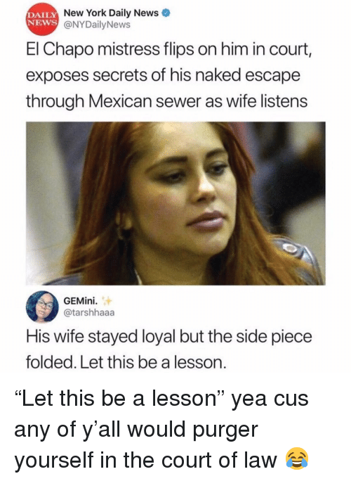 "Nydailynews: DAILY  NEWS  New York Daily News  @NYDailyNews  El Chapo mistress flips on him in court,  exposes secrets of his naked escape  through Mexican sewer as wife listens  GEMini.  @tarshhaaa  His wife stayed loyal but the side piece  folded. Let this be a lesson. ""Let this be a lesson"" yea cus any of y'all would purger yourself in the court of law 😂"