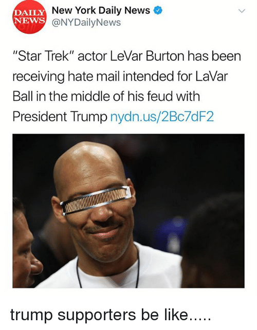 "Levar: DAILY  NEWS  New York Daily News  @NYDailyNews  ""Star Trek"" actor LeVar Burton has been  receiving hate mail intended for LaVar  Ball in the middle of his feud with  President Trump nydn.us/2Bc7dF2 trump supporters be like....."