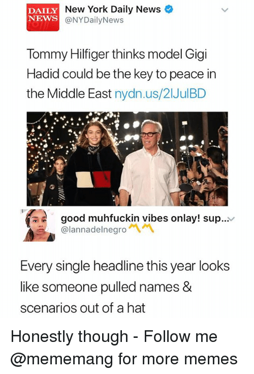 Nydailynews: DAILY  NEWS  New York Daily News  @NYDailyNews  Tommy Hilfiger thinks model Gigi  Hadid could be the key to peace in  the Middle East nydn.us/21JulBD  good muhfuckin vibes onlay! sup...v  @lannadelnegro  Every single headline this year looks  like someone pulled names &  scenarios out of a hat Honestly though - Follow me @mememang for more memes