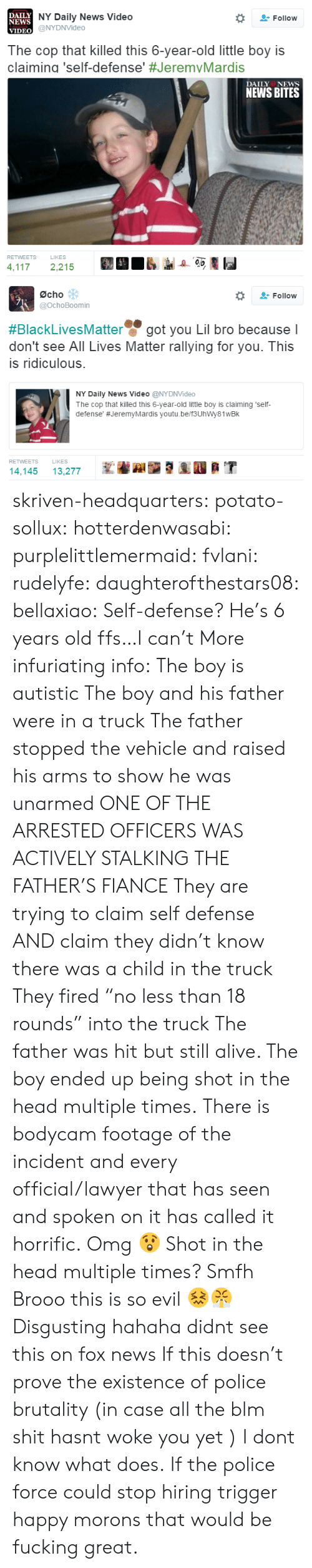 """All Lives Matter: DAILY  NEWS  VIDEO  NY Daily News Video  @NYDNVideo  Follow  The cop that killed this 6-year-old little boy is  claiming 'self-defense' #JeremvMardis  DAILY NEws  NEWS BITES  RETWEETS  LIKES  4,1172,215   Øcho  @ochoBoomin  , Follow  #BlackLivesMatter g  don't see All Lives Matter rallying for you. This  is ridiculous.  ot vou Lil bro because l  NY Daily News Video @NYDNVideo  The cop that killed this 6-year-old little boy is claiming 'self  defense' #JeremyMardis youtu.be/f3UhWy81WBk  RETWEETS  LIKES  14,14513,277 skriven-headquarters: potato-sollux:   hotterdenwasabi:  purplelittlemermaid:  fvlani:   rudelyfe:   daughterofthestars08:   bellaxiao:  Self-defense? He's 6 years old ffs…I can't   More infuriating info: The boy is autistic The boy and his father were in a truck The father stopped the vehicle and raised his arms to show he was unarmed ONE OF THE ARRESTED OFFICERS WAS ACTIVELY STALKING THE FATHER'S FIANCE They are trying to claim self defense AND claim they didn't know there was a child in the truck They fired """"no less than 18 rounds"""" into the truck The father was hit but still alive. The boy ended up being shot in the head multiple times. There is bodycam footage of the incident and every official/lawyer that has seen and spoken on it has called it horrific.   Omg 😲   Shot in the head multiple times? Smfh   Brooo this is so evil 😖😤   Disgusting  hahaha didnt see this on fox news   If this doesn't prove the existence of police brutality  (in case all the blm shit hasnt woke you yet ) I dont know what does.   If the police force could stop hiring trigger happy morons that would be fucking great."""