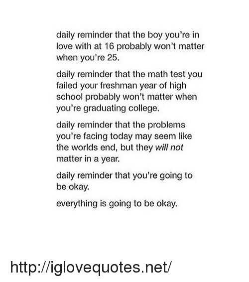 test-you: daily reminder that the boy you're in  love with at 16 probably won't matter  when you're 25  daily reminder that the math test you  failed your freshman year of high  school probably won't matter when  you're graduating college.  daily reminder that the problems  you're facing today may seem like  the worlds end, but they will not  matter in a year.  daily reminder that you're going to  be okay.  everything is going to be okay. http://iglovequotes.net/