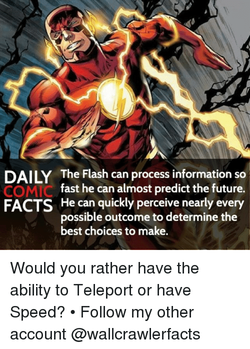 teleporter: DAILY The Flash can process information so  fast he can almost predict the future.  COMIC  FACTS He can quickly perceive nearly every  possible outcome to determine the  best choices to make. Would you rather have the ability to Teleport or have Speed? • Follow my other account @wallcrawlerfacts