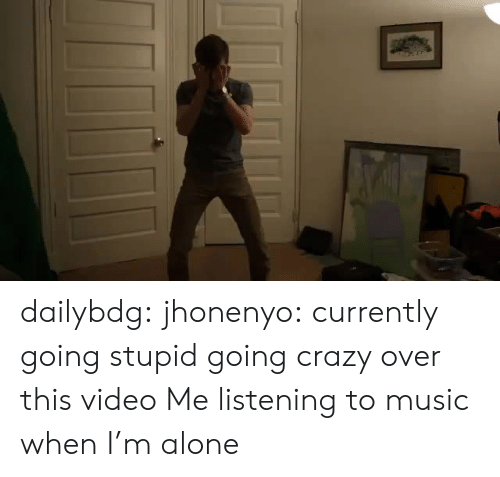 Being Alone, Crazy, and Music: dailybdg: jhonenyo:  currently going stupid going crazy over this video  Me listening to music when I'm alone