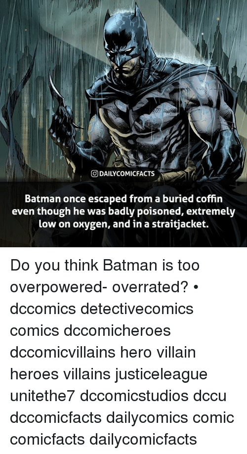 Batman, Memes, and Heroes: @DAILYCOMICFACTS  Batman once escaped from a buried coffin  even though he was badly poisoned, extremely  low on oxygen, and in a straitjacket. Do you think Batman is too overpowered- overrated? • dccomics detectivecomics comics dccomicheroes dccomicvillains hero villain heroes villains justiceleague unitethe7 dccomicstudios dccu dccomicfacts dailycomics comic comicfacts dailycomicfacts