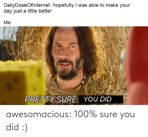 Tumblr, Blog, and Com: DailyDoseOflnternet: hopefully I was able to make your  day just a little better  Me:  PRETTY SURE  YOU DID awesomacious:  100% sure you did :)
