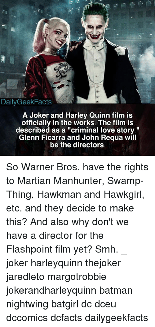 """harley quinn: DailyGeekFacts  A Joker and Harley Quinn film is  officially in the works. The film is  described as a """"criminal love story.""""  Glenn Ficarra and John Requa will  be the directors So Warner Bros. have the rights to Martian Manhunter, Swamp-Thing, Hawkman and Hawkgirl, etc. and they decide to make this? And also why don't we have a director for the Flashpoint film yet? Smh. _ joker harleyquinn thejoker jaredleto margotrobbie jokerandharleyquinn batman nightwing batgirl dc dceu dccomics dcfacts dailygeekfacts"""