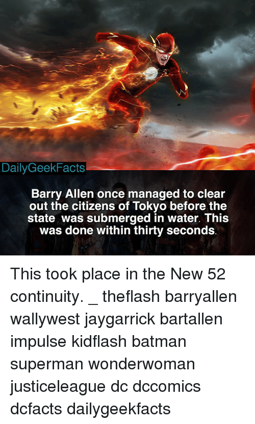 dones: DailyGeekFacts  Barry Allen once managed to clear  out the citizens of Tokyo before the  state was submerged in water. This  was done within thirty seconds This took place in the New 52 continuity. _ theflash barryallen wallywest jaygarrick bartallen impulse kidflash batman superman wonderwoman justiceleague dc dccomics dcfacts dailygeekfacts