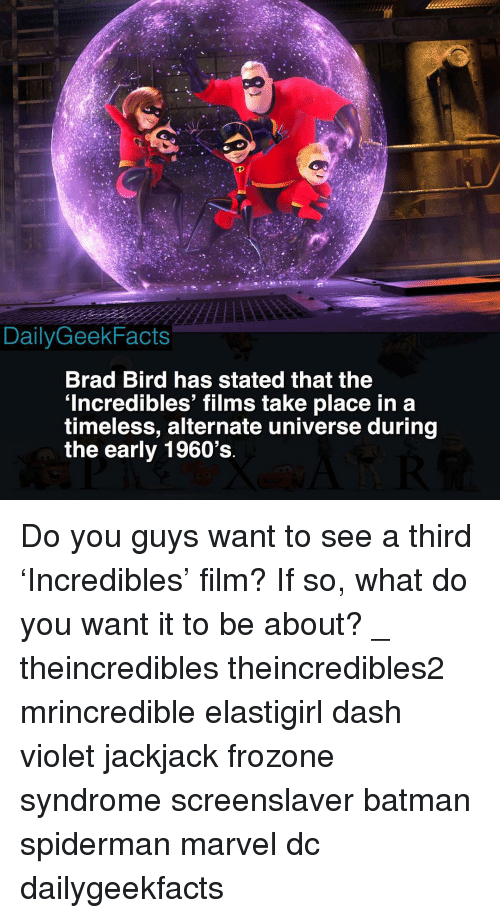 Batman, Frozone, and Memes: DailyGeekFacts  Brad Bird has stated that the  'Incredibles' films take place in a  timeless, alternate universe during  the early 1960's Do you guys want to see a third 'Incredibles' film? If so, what do you want it to be about? _ theincredibles theincredibles2 mrincredible elastigirl dash violet jackjack frozone syndrome screenslaver batman spiderman marvel dc dailygeekfacts