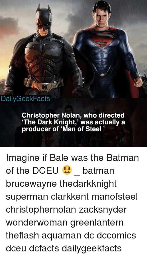 the batman: DailyGeekFacts  Christopher Nolan, who directed  'The Dark Knight,' was actually a  producer of 'Man of Steel.' Imagine if Bale was the Batman of the DCEU 😫 _ batman brucewayne thedarkknight superman clarkkent manofsteel christophernolan zacksnyder wonderwoman greenlantern theflash aquaman dc dccomics dceu dcfacts dailygeekfacts