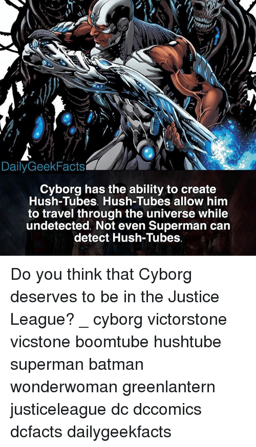 Detectives: DailyGeekFacts  Cyborg has the ability to create  Hush-Tubes. Hush-Tubes allow him  to travel through the universe while  undetected. Not even Superman carn  detect Hush-Tubes Do you think that Cyborg deserves to be in the Justice League? _ cyborg victorstone vicstone boomtube hushtube superman batman wonderwoman greenlantern justiceleague dc dccomics dcfacts dailygeekfacts