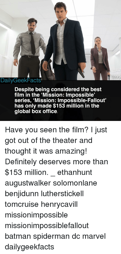 Batman, Definitely, and Memes: DailyGeekFacts'  Despite being considered the best  film in the 'Mission: Impossible'  series, 'Mission: Impossible-Fallout'  has only made $153 million in the  global box office Have you seen the film? I just got out of the theater and thought it was amazing! Definitely deserves more than $153 million. _ ethanhunt augustwalker solomonlane benjidunn lutherstickell tomcruise henrycavill missionimpossible missionimpossiblefallout batman spiderman dc marvel dailygeekfacts