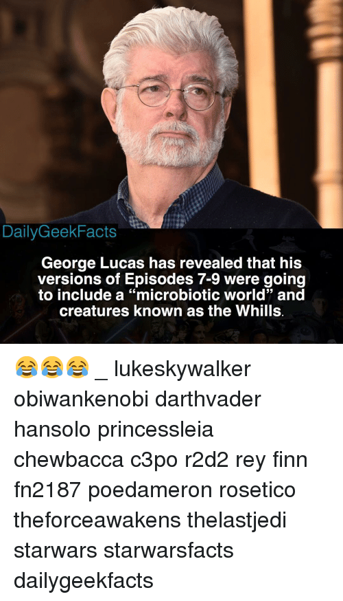 "George Lucas: DailyGeekFacts  George Lucas has revealed that his  versions of Episodes 7-9 were going  to include a ""microbiotic world"" and  creatures known as the Whills 😂😂😂 _ lukeskywalker obiwankenobi darthvader hansolo princessleia chewbacca c3po r2d2 rey finn fn2187 poedameron rosetico theforceawakens thelastjedi starwars starwarsfacts dailygeekfacts"