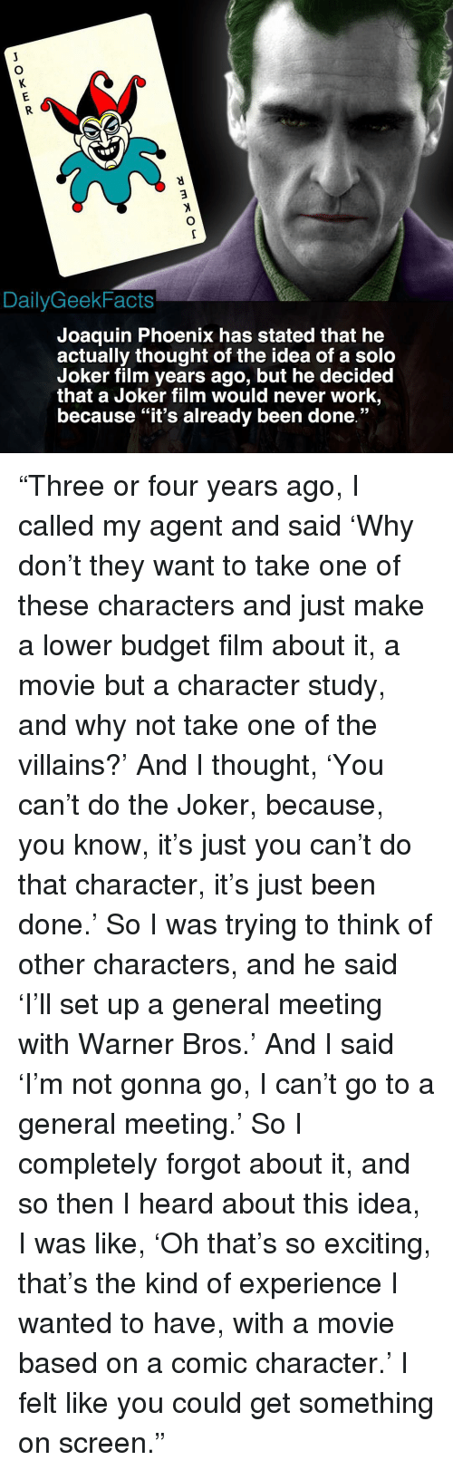 "Joker, Memes, and Warner Bros.: DailyGeekFacts  Joaquin Phoenix has stated that he  actually thought of the idea of a solo  Joker film years ago, but he decided  that a Joker film would never work,  because ""it's already been done."" ""Three or four years ago, I called my agent and said 'Why don't they want to take one of these characters and just make a lower budget film about it, a movie but a character study, and why not take one of the villains?' And I thought, 'You can't do the Joker, because, you know, it's just you can't do that character, it's just been done.' So I was trying to think of other characters, and he said 'I'll set up a general meeting with Warner Bros.' And I said 'I'm not gonna go, I can't go to a general meeting.' So I completely forgot about it, and so then I heard about this idea, I was like, 'Oh that's so exciting, that's the kind of experience I wanted to have, with a movie based on a comic character.' I felt like you could get something on screen."""