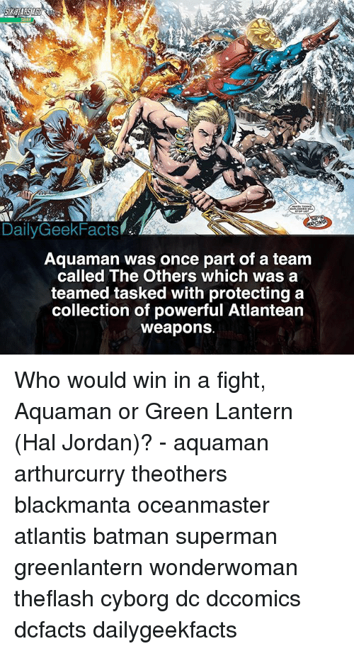 Batman, Memes, and Superman: DailyGeekFacts  ONG  Aquaman was once part of a team  called The Others which was a  teamed tasked with protecting a  collection of powerful Atlantean  weapons Who would win in a fight, Aquaman or Green Lantern (Hal Jordan)? - aquaman arthurcurry theothers blackmanta oceanmaster atlantis batman superman greenlantern wonderwoman theflash cyborg dc dccomics dcfacts dailygeekfacts