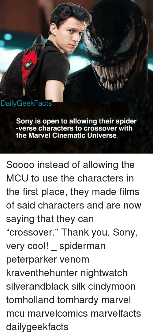 """Memes, Sony, and Spider: DailyGeekFacts  Sony is open to allowing their spider  -verse characters to crossover with  the Marvel Cinematic Universe Soooo instead of allowing the MCU to use the characters in the first place, they made films of said characters and are now saying that they can """"crossover."""" Thank you, Sony, very cool! _ spiderman peterparker venom kraventhehunter nightwatch silverandblack silk cindymoon tomholland tomhardy marvel mcu marvelcomics marvelfacts dailygeekfacts"""