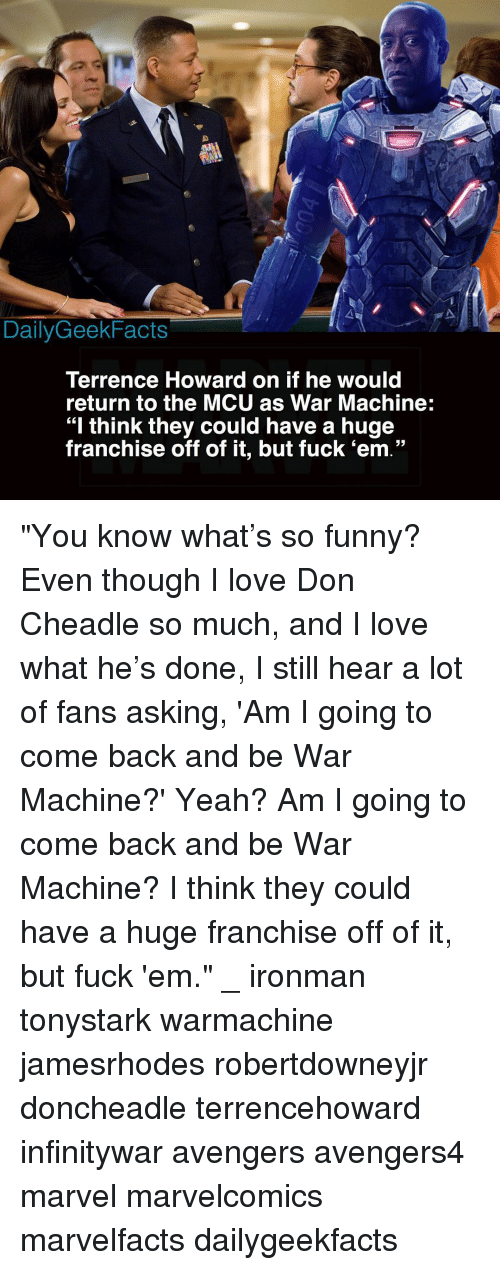 "Funny, Love, and Memes: DailyGeekFacts  Terrence Howard on if he would  return to the MCU as War Machine:  ""I think they could have a huge  franchise off of it, but fuck 'em."" ""You know what's so funny? Even though I love Don Cheadle so much, and I love what he's done, I still hear a lot of fans asking, 'Am I going to come back and be War Machine?' Yeah? Am I going to come back and be War Machine? I think they could have a huge franchise off of it, but fuck 'em."" _ ironman tonystark warmachine jamesrhodes robertdowneyjr doncheadle terrencehoward infinitywar avengers avengers4 marvel marvelcomics marvelfacts dailygeekfacts"