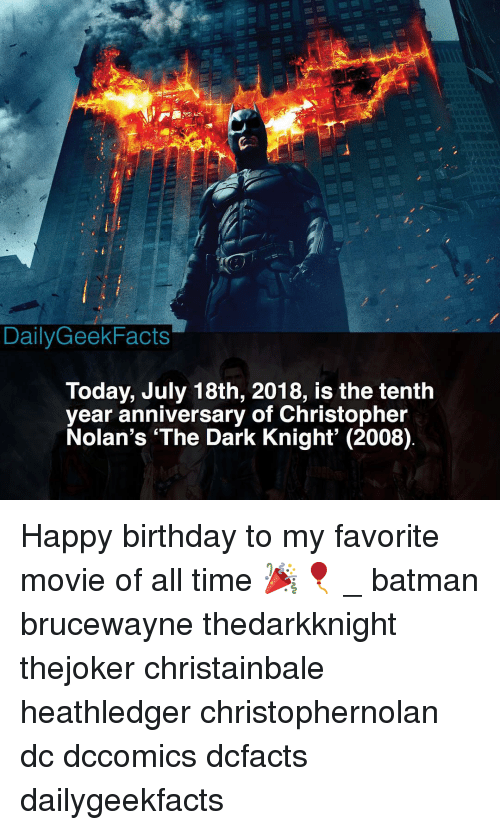 Batman, Birthday, and Memes: DailyGeekFacts  Today, July 18th, 2018, is the tenth  year anniversary of Christopher  Nolan's 'The Dark Knight' (2008) Happy birthday to my favorite movie of all time 🎉🎈 _ batman brucewayne thedarkknight thejoker christainbale heathledger christophernolan dc dccomics dcfacts dailygeekfacts