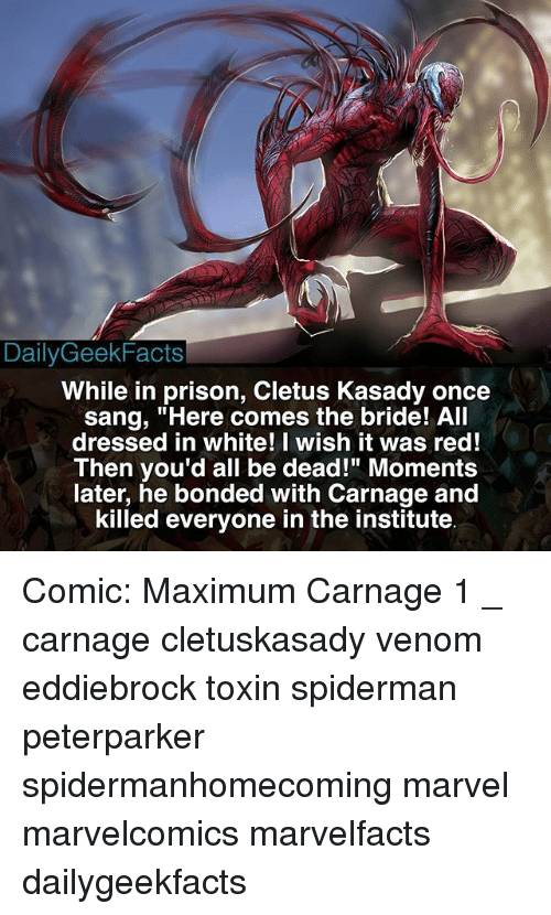 "Memes, Prison, and Sang: DailyGeekFacts  While in prison, Cletus Kasady once  sang, ""Here comes the bride! All  dressed in white! I wish it was red!  Then you'd all be dead!"" Moments  later, he bonded with Carnage and  killed everyone in the institute Comic: Maximum Carnage 1 _ carnage cletuskasady venom eddiebrock toxin spiderman peterparker spidermanhomecoming marvel marvelcomics marvelfacts dailygeekfacts"