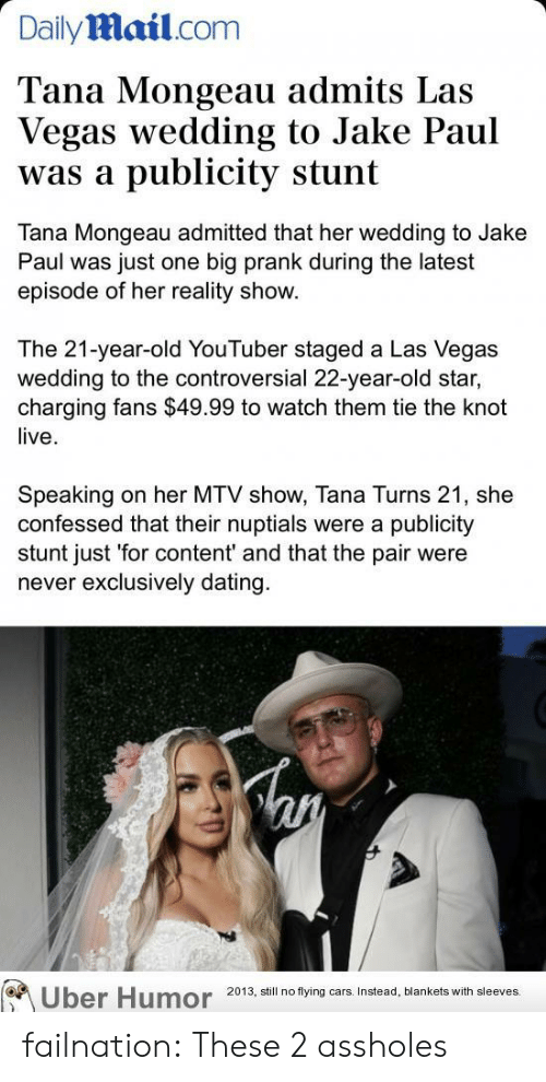 Jake Paul: Dailymail.com  Tana Mongeau admits Las  Vegas wedding to Jake Paul  publicity stunt  was a  Tana Mongeau admitted that her wedding to Jake  Paul was just one big prank during the latest  episode of her reality show.  The 21-year-old YouTuber staged a Las Vegas  wedding to the controversial 22-year-old star,  charging fans $49.99 to watch them tie the knot  live  Speaking  confessed that their nuptials were a publicity  stunt just 'for content' and that the pair were  never exclusively dating  on her MTV show, Tana Turns 21, she  Uber Humor  2013, still no flying cars. Instead, blankets with sleeves. failnation:  These 2 assholes