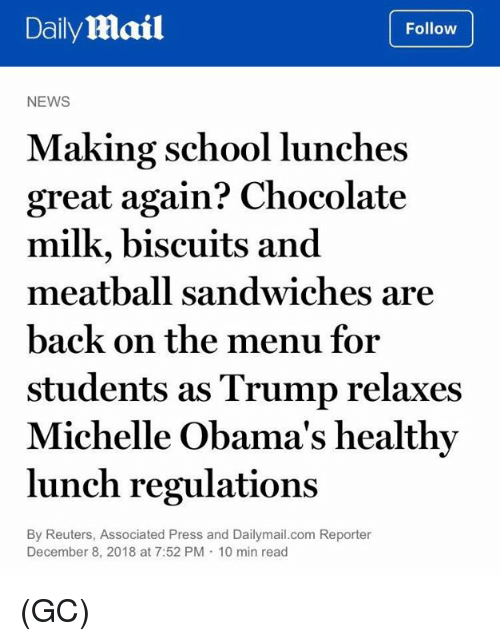 Obamas: DailyMail  Follow  NEWS  Making school lunches  great again? Chocolate  milk, biscuits and  meatball sandwiches are  back on the menu for  students as Trump relaxes  Michelle Obama's healthy  lunch regulations  By Reuters, Associated Press and Dailymail.com Reporter  December 8, 2018 at 7:52 PM 10 min read (GC)