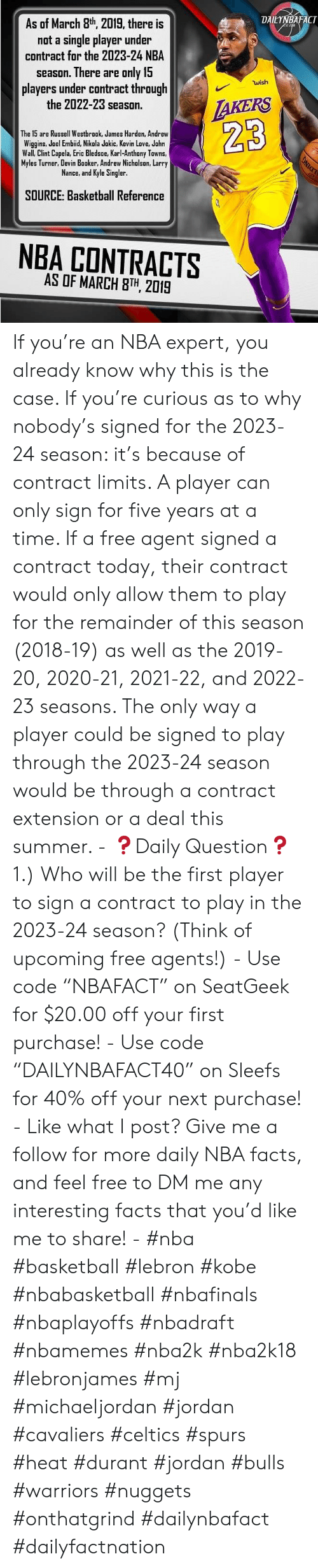 """Karl-Anthony Towns: DAILYNBAFACT  As of March 8th 2019, there is  not a single player under  contract for the 2023-24 NBA  season. There are only 15  players under contract through  the 2022-23 season.  wish  The 15 are Russell Westbrook, James Harden, Andrew  Wiggins, Joel Embiid, Nikola Jokic, Kevin Love, Jahn  Wall, Clint Capela, Eric Bledsoe, Karl-Anthony Towns,  Myles Turner, Devin Booker, Andrew Nichalsan, Larry  Nance, and Kyle Singler  23  SOURCE: Basketball Reference  NBA CONTRACTS  AS OF MARCH 8TH, 2019 If you're an NBA expert, you already know why this is the case. If you're curious as to why nobody's signed for the 2023-24 season: it's because of contract limits. A player can only sign for five years at a time. If a free agent signed a contract today, their contract would only allow them to play for the remainder of this season (2018-19) as well as the 2019-20, 2020-21, 2021-22, and 2022-23 seasons. The only way a player could be signed to play through the 2023-24 season would be through a contract extension or a deal this summer. - ❓Daily Question❓ 1.) Who will be the first player to sign a contract to play in the 2023-24 season? (Think of upcoming free agents!) - Use code """"NBAFACT"""" on SeatGeek for $20.00 off your first purchase! - Use code """"DAILYNBAFACT40"""" on Sleefs for 40% off your next purchase! - Like what I post? Give me a follow for more daily NBA facts, and feel free to DM me any interesting facts that you'd like me to share! - #nba #basketball #lebron #kobe #nbabasketball #nbafinals #nbaplayoffs #nbadraft #nbamemes #nba2k #nba2k18 #lebronjames #mj #michaeljordan #jordan #cavaliers #celtics #spurs #heat #durant #jordan #bulls #warriors #nuggets #onthatgrind #dailynbafact #dailyfactnation"""