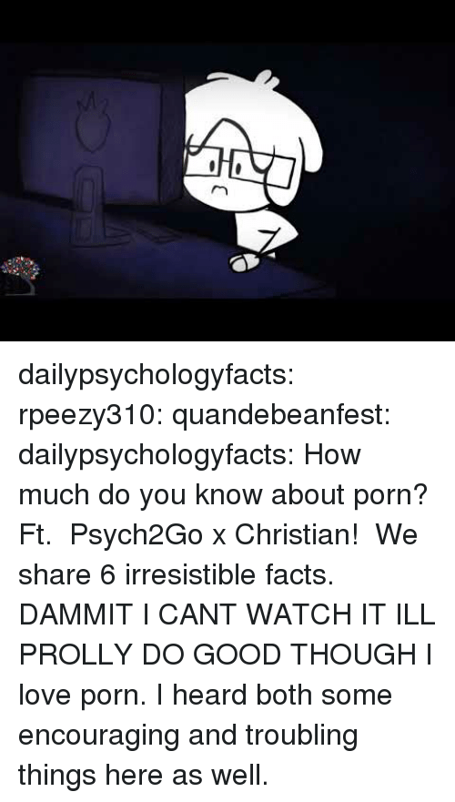 Irresistible: dailypsychologyfacts:  rpeezy310: quandebeanfest:  dailypsychologyfacts:  How much do you know about porn? Ft.  Psych2Go x Christian!  We share 6 irresistible facts.   DAMMIT I CANT WATCH IT ILL PROLLY DO GOOD THOUGH   I love porn. I heard both some encouraging and troubling things here as well.