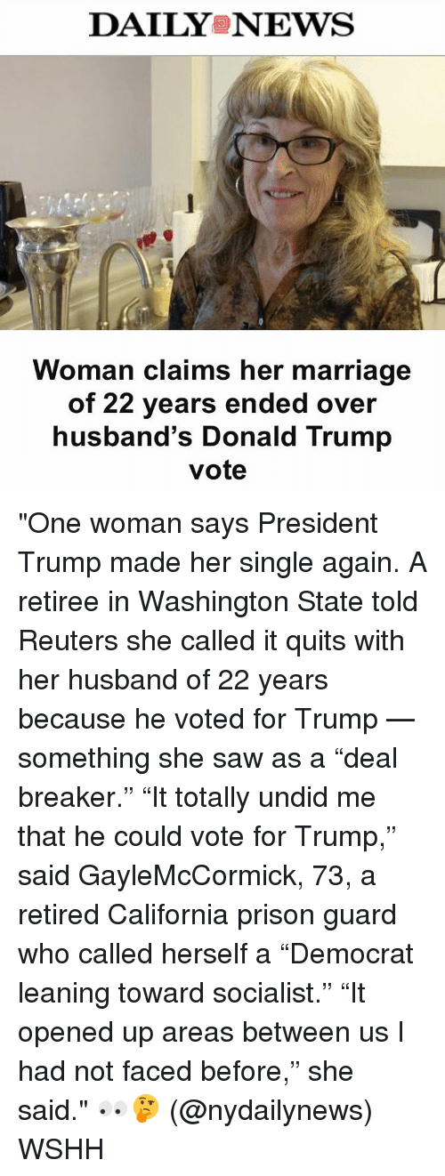 "Trump Vote: DAILYS NEWS  Woman claims her marriage  of 22 years ended over  husband's Donald Trump  vote ""One woman says President Trump made her single again. A retiree in Washington State told Reuters she called it quits with her husband of 22 years because he voted for Trump — something she saw as a ""deal breaker."" ""It totally undid me that he could vote for Trump,"" said GayleMcCormick, 73, a retired California prison guard who called herself a ""Democrat leaning toward socialist."" ""It opened up areas between us I had not faced before,"" she said."" 👀🤔 (@nydailynews) WSHH"