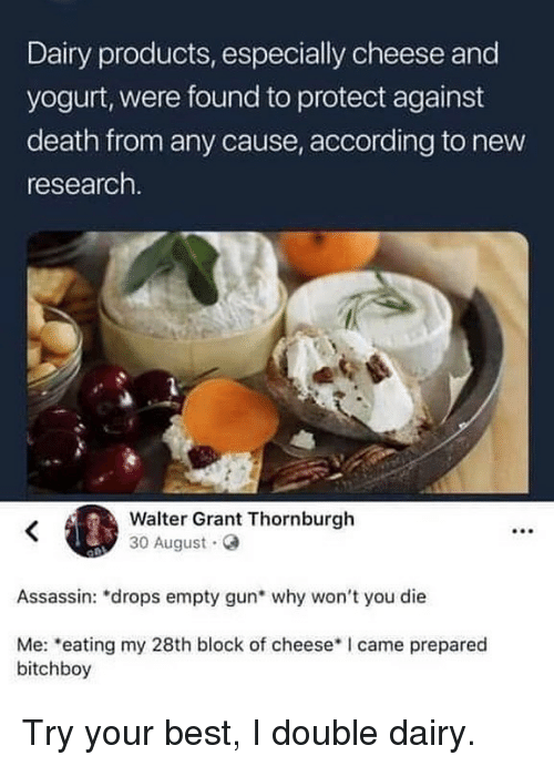 """Memes, Best, and Death: Dairy products, especially cheese and  yogurt, were found to protect against  death from any cause, according to new  research.  Walter Grant Thornburgh  30 August.o  Assassin: """"drops empty gun why won't you die  Me: eating my 28th block of cheeseI came prepared  bitchboy Try your best, I double dairy."""