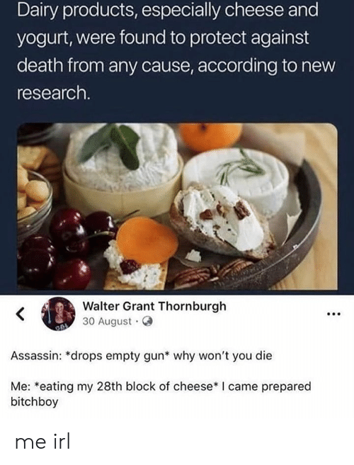 yogurt: Dairy products, especially cheese and  yogurt, were found to protect against  death from any cause, according to new  research.  Walter Grant Thornburgh  30 August  Assassin: *drops empty gun* why won't you die  Me: *eating my 28th block of cheese* I came prepared  bitchboy me irl