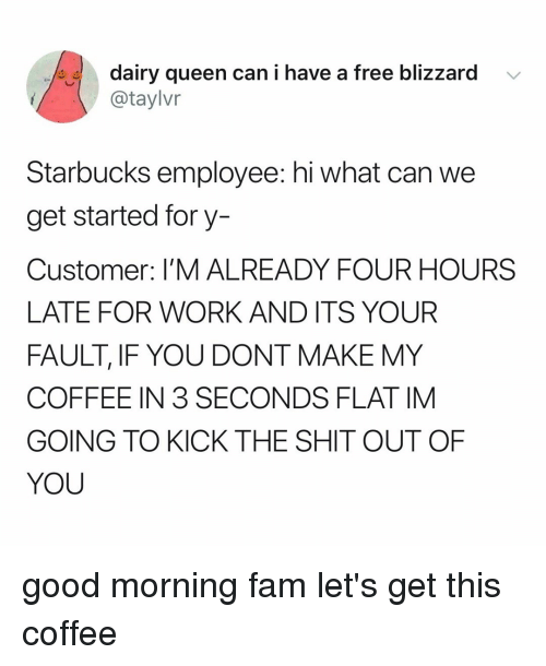 dairy queen: dairy queen can i have a free blizzard  @taylvr  Starbucks employee: hi what can we  get started fory-  Customer: I'M ALREADY FOUR HOURS  LATE FOR WORK AND ITS YOUR  FAULT, IF YOU DONT MAKE MY  COFFEE IN 3 SECONDS FLAT IM  GOING TO KICK THE SHIT OUT OF  YOU good morning fam let's get this coffee