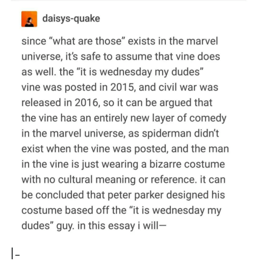 "Tumblr, Vine, and What Are Those: daisys-quake  since ""what are those"" exists in the marvel  universe, it's safe to assume that vine does  as well. the ""it is wednesday my dudes""  vine was posted in 2015, and civil war was  released in 2016, so it can be argued that  the vine has an entirely new layer of comedy  in the marvel universe, as spiderman didn't  exist when the vine was posted, and the man  in the vine is just wearing a bizarre costume  with no cultural meaning or reference. it can  be concluded that peter parker designed his  costume based off the ""it is wednesday my  dudes"" guy. in this essay i will- I-"