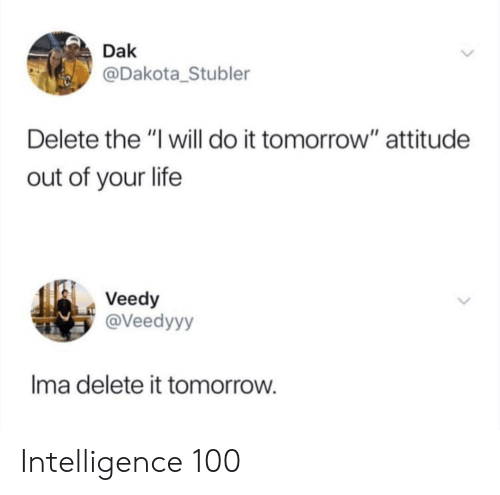 "Delete It: Dak  @Dakota_Stubler  Delete the ""I will do it tomorrow"" attitude  out of your life  Veedy  @Veedyyy  Ima delete it tomorrow Intelligence 100"