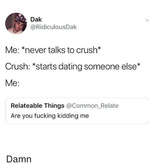 me never: Dak  @RidiculousDak  Me: *never talks to crush*  Crush: *starts dating someone else*  Me:  Relateable Things @Common_Relate  Are you fucking kidding me Damn