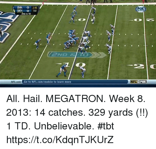 Memes, Nfl, and Tbt: DAL 2:45  DAL O 2:45  DET O 1ST  2ND & 10  FOX  NFL.comG  a t  Go to NFL.com/mobile to learn more  NFLFOX All. Hail. MEGATRON.  Week 8. 2013: 14 catches. 329 yards (!!) 1 TD.  Unbelievable. #tbt https://t.co/KdqnTJKUrZ