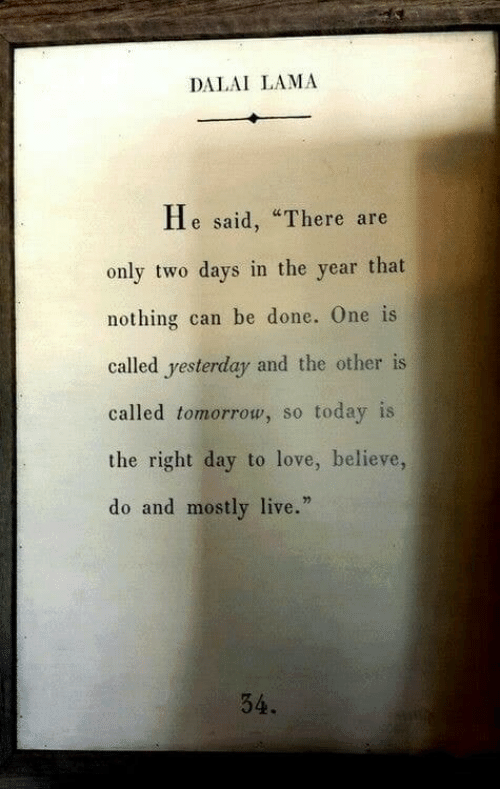 "Love, Dalai Lama, and Live: DALAI LAMA  He said, ""There are  only two days in the year that  nothing can be done. One is  called yesterday and the other is  called tomorrow, so today is  the right day to love, believe,  do and mostly live.""  34."
