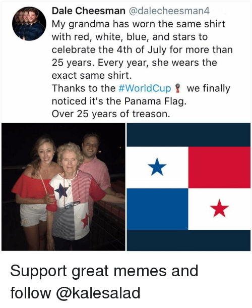 Grandma, Memes, and 4th of July: Dale Cheesman @dalecheesman4  My grandma has worn the same shirt  with red, white, blue, and stars to  celebrate the 4th of July for more than  25 years. Every year, she wears the  exact same shirt.  Thanks to the #worldCup 8 we finally  noticed it's the Panama Flag.  Over 25 years of treason. Support great memes and follow @kalesalad