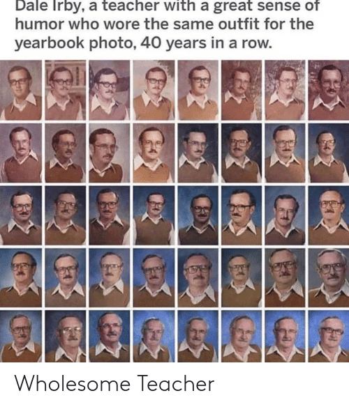 Teacher, Wholesome, and Who: Dale Irby, a teacher with a great sense of  humor who wore the same outfit for the  yearbook photo, 40 years in a rov Wholesome Teacher