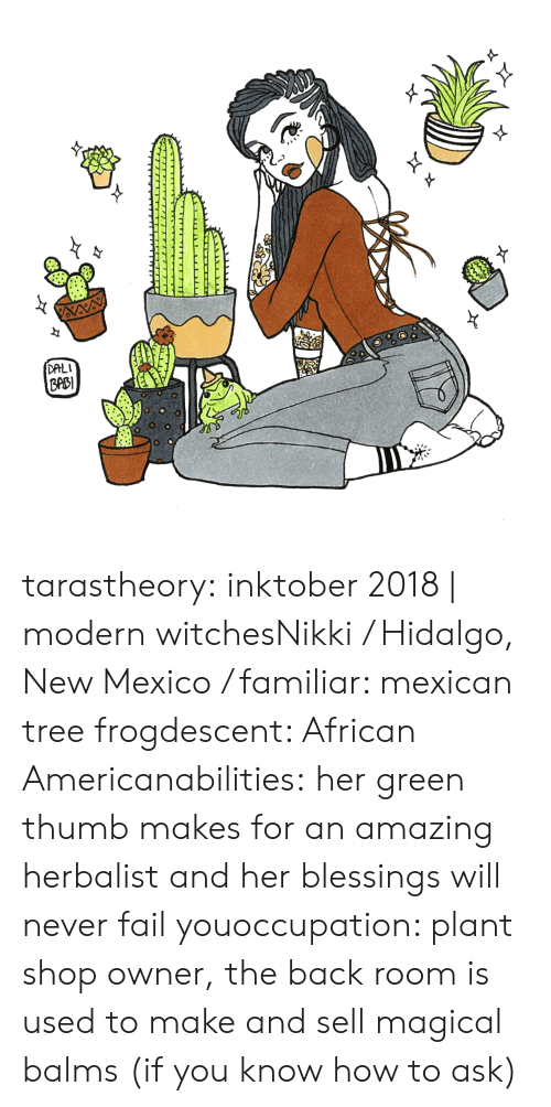 occupation: DALI  ppB  0 tarastheory:  inktober 2018 | modern witchesNikki / Hidalgo, New Mexico / familiar: mexican tree frogdescent: African Americanabilities:her green thumb makes for an amazing herbalist and her blessings will never fail youoccupation: plant shop owner, the back room is used to make and sell magical balms (if you know how to ask)