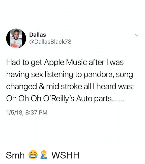 Apple, Memes, and Music: Dallas  @DallasBlack78  Had to get Apple Music after I was  having sex listening to pandora, song  changed & mid stroke all I heard was:  1/5/18, 8:37 PM Smh 😂🤦‍♂️ WSHH