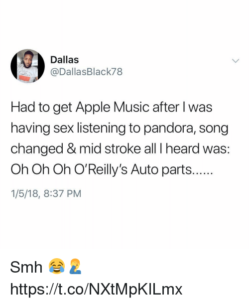 Apple, Memes, and Music: Dallas  @DallasBlack78  Had to get Apple Music after l was  having sex listening to pandora, song  changed & mid stroke all I heard was:  Oh Oh Oh O'Reilly's Auto parts..  1/5/18, 8:37 PM Smh 😂🤦‍♂️ https://t.co/NXtMpKILmx