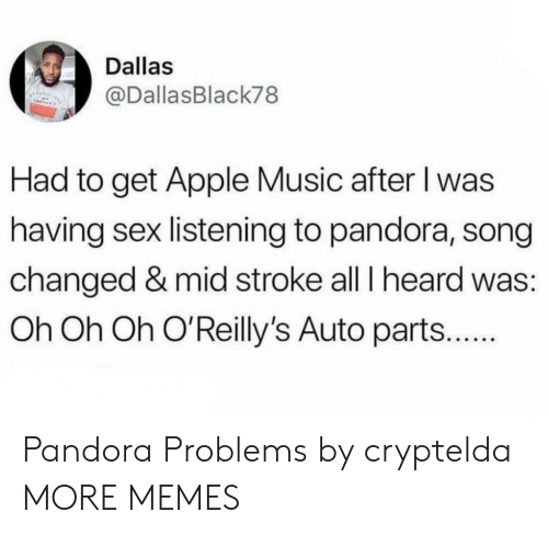 Apple, Dank, and Memes: Dallas  @DallasBlack78  Had to get Apple Music after l was  having sex listening to pandora, song  changed & mid stroke all T heard was:  Oh Oh Oh O'Reilly's Auto part... Pandora Problems by cryptelda MORE MEMES