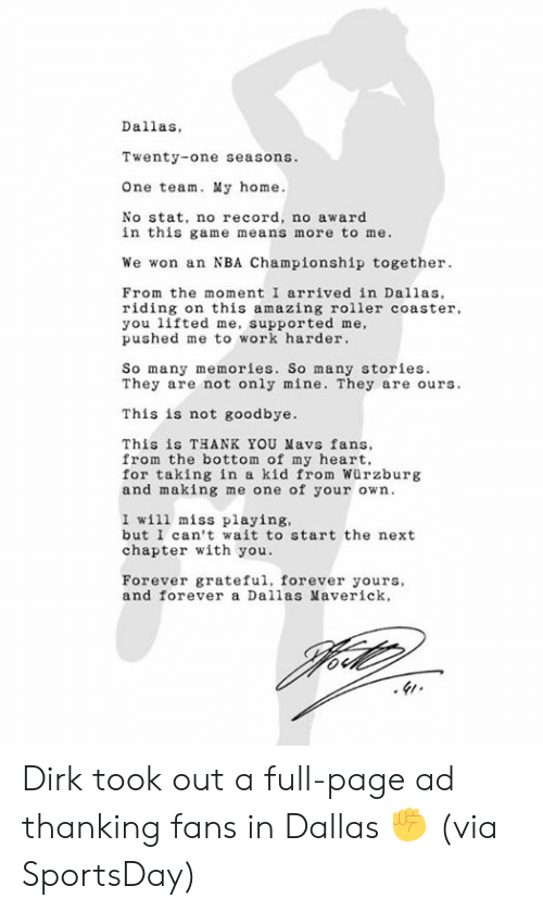 thanking: Dallas,  Twenty-one seasons.  One team. My home.  No stat, no record, no award  in this game means more to me.  We won an NBA Championship together  From the moment I arrived in Dallas,  riding on this amazing roller coaster  you lifted me, supported me,  pushed me to work harder  So many memories. So many stories  They are not only mine. They are ours.  This is not goodbye.  This is THANK YOU Mavs fans  from the bottom of my heart,  for taking in a kid from Würzburg  and making me one of your own.  I will miss playing,  but I can't wait to start the next  chapter with you.  Forever grateful, forever yours,  and forever a Dallas averick, Dirk took out a full-page ad thanking fans in Dallas ✊   (via SportsDay)