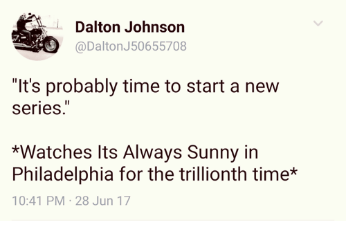 """Its Always Sunny In: @Dalton J50655708  Dalton Johnson  @DaltonJ50655708  """"It's probably time to start a new  Series.  *Watches Its Always Sunny in  Philadelphia for the trillionth time*  10:41 PM-28 Jun 17"""
