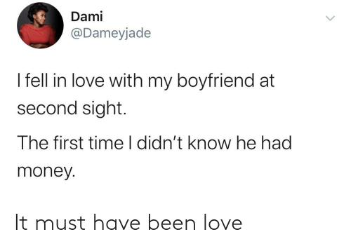 He Had: Dami  @Dameyjade  I fell in love with my boyfriend at  second sight.  The first time I didn't know he had  money. It must have been love