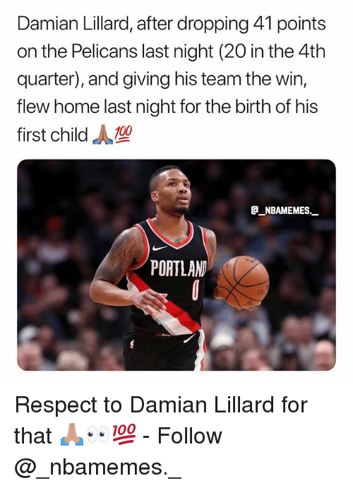 Memes, Respect, and Damian Lillard: Damian Lillard, after dropping 41 points  on the Pelicans last night (20 in the 4th  quarter), and giving his team the win,  flew home last night for the birth of his  first child  e NBAMEMES.  PORTLAN Respect to Damian Lillard for that 🙏🏽👀💯 - Follow @_nbamemes._