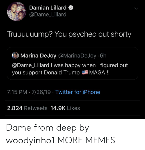 Maga: Damian Lillard  @Dame_Lillard  Truuuuuump? You psyched out shorty  Marina DeJoy @MarinaDeJoy 6h  @Dame_Lillard I was happy when I figured out  you support Donald Trump  MAGA !!  7:15 PM 7/26/19 Twitter for iPhone  2,824 Retweets 14.9K Likes Dame from deep by woodyinho1 MORE MEMES