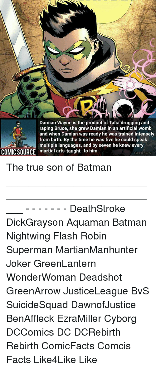 gleason: Damian Wayne is the product of Talia drugging and  raping Bruce, she grew Damian in an artificial womb  and when Damian was ready he was trained intensely  from birth. By the time he was five he could speak  multiple languages, and by seven he knew every  COMICSOURCE martial arts taught to him  GLEASON The true son of Batman _____________________________________________________ - - - - - - - DeathStroke DickGrayson Aquaman Batman Nightwing Flash Robin Superman MartianManhunter Joker GreenLantern WonderWoman Deadshot GreenArrow JusticeLeague BvS SuicideSquad DawnofJustice BenAffleck EzraMiller Cyborg DCComics DC DCRebirth Rebirth ComicFacts Comcis Facts Like4Like Like