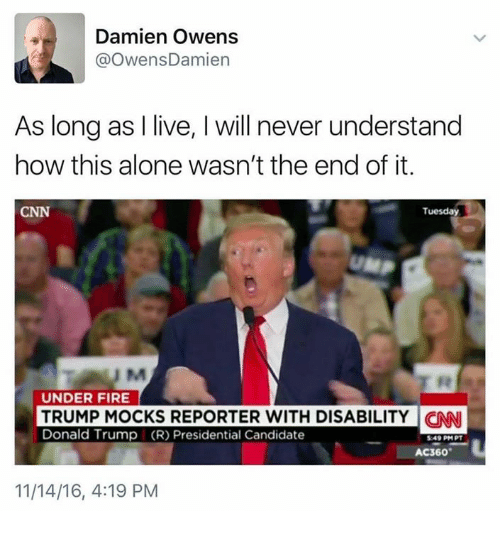 Memes, Candide, and 🤖: Damien Owens  @Owens Damien  As long as I live, l will never understand  how this alone wasn't the end of it.  CNN  Tuesday  UNA  UNDER FIRE  TRUMP MOCKS REPORTER WITH DISABILITY CNN  Donald Trump (R) Presidential Candidate  AC360  11/14/16, 4:19 PM